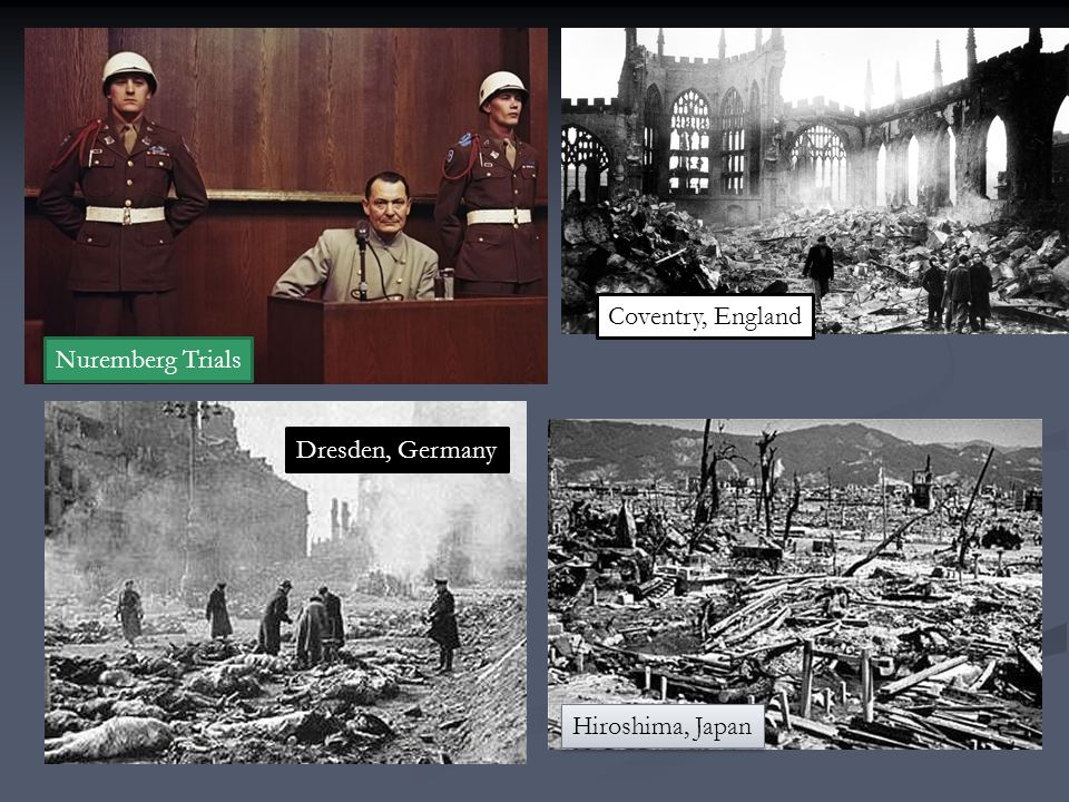 Coventry, England Nuremberg Trials Dresden, Germany Hiroshima, Japan