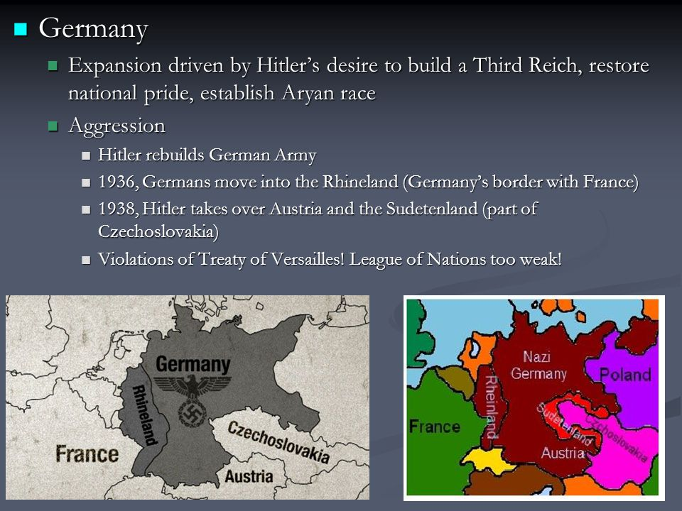 Germany Expansion driven by Hitler's desire to build a Third Reich, restore national pride, establish Aryan race.