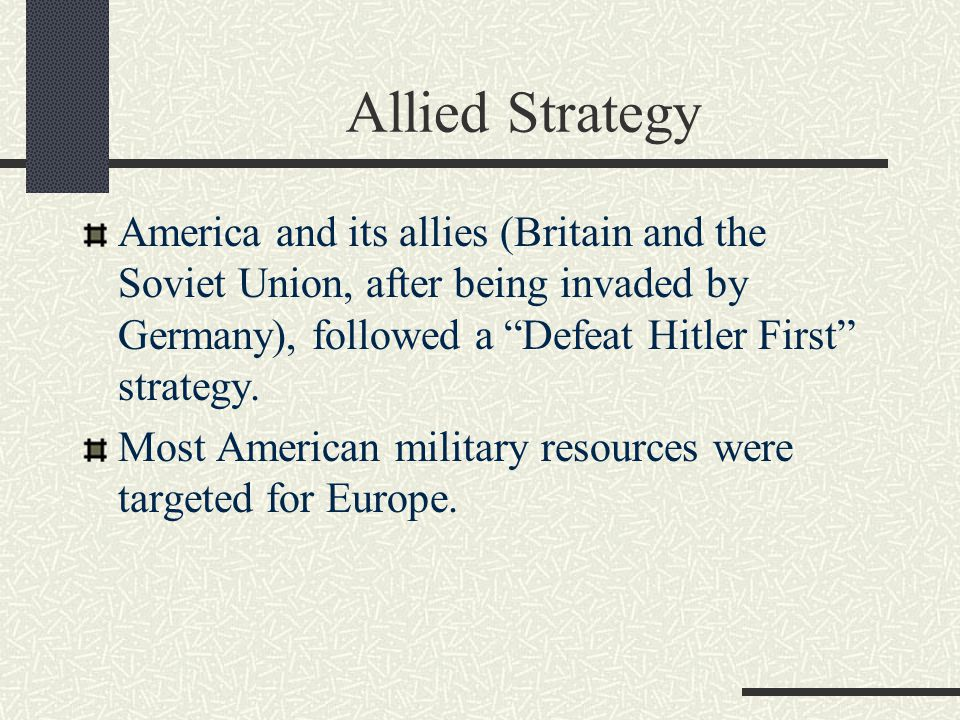 Allied Strategy America and its allies (Britain and the Soviet Union, after being invaded by Germany), followed a Defeat Hitler First strategy.