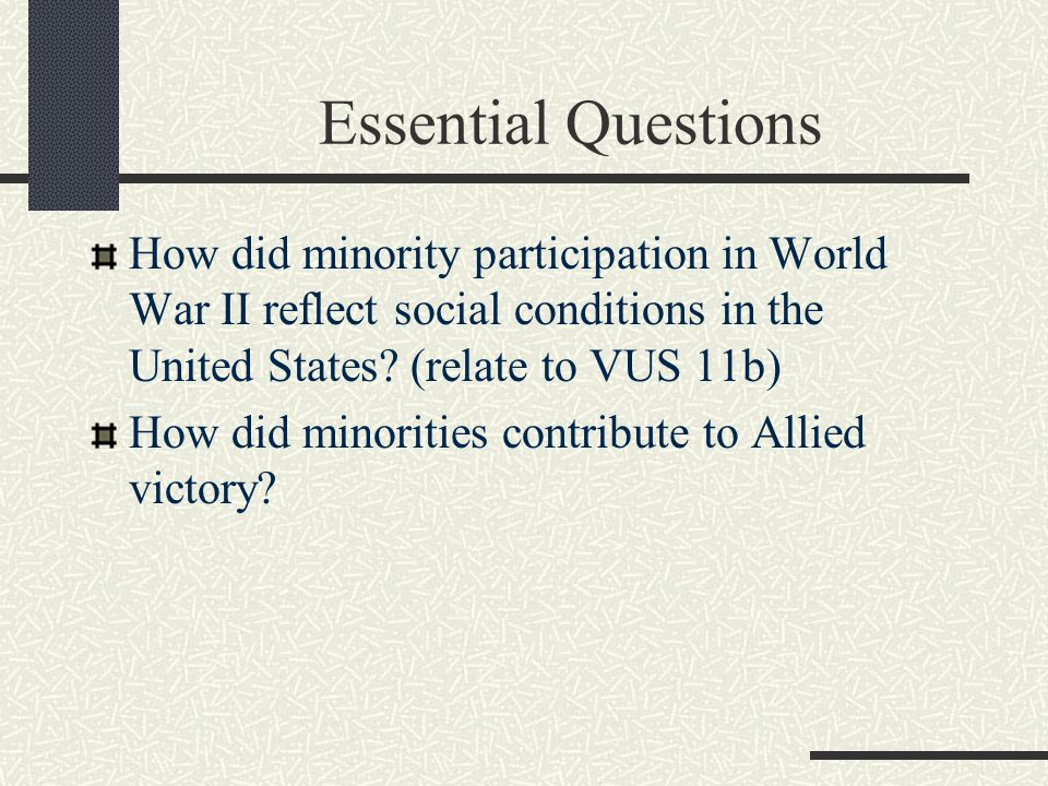 Essential Questions How did minority participation in World War II reflect social conditions in the United States (relate to VUS 11b)