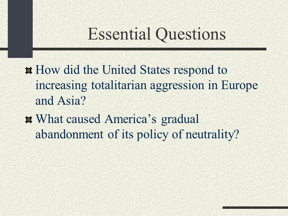 Essential Questions How did the United States respond to increasing totalitarian aggression in Europe and Asia