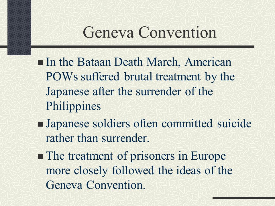 Geneva Convention In the Bataan Death March, American POWs suffered brutal treatment by the Japanese after the surrender of the Philippines.