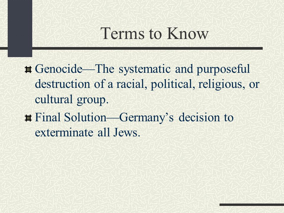 Terms to Know Genocide—The systematic and purposeful destruction of a racial, political, religious, or cultural group.
