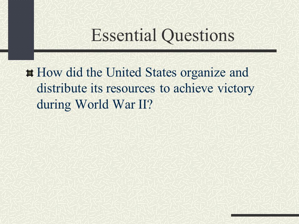 Essential Questions How did the United States organize and distribute its resources to achieve victory during World War II