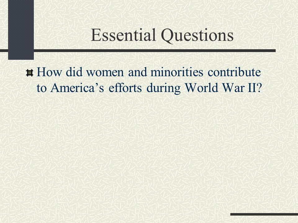 Essential Questions How did women and minorities contribute to America's efforts during World War II