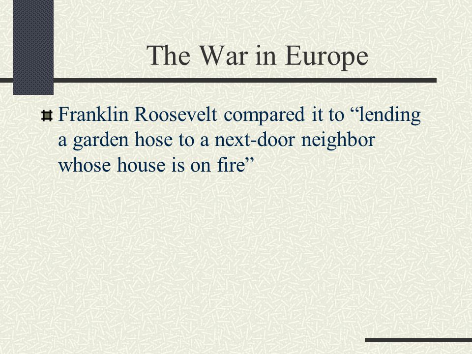 The War in Europe Franklin Roosevelt compared it to lending a garden hose to a next-door neighbor whose house is on fire
