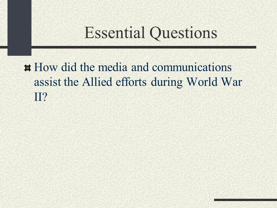 Essential Questions How did the media and communications assist the Allied efforts during World War II