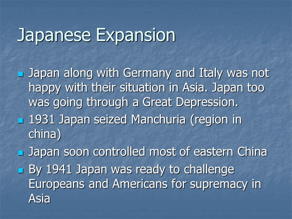 Japanese Expansion Japan along with Germany and Italy was not happy with their situation in Asia. Japan too was going through a Great Depression.