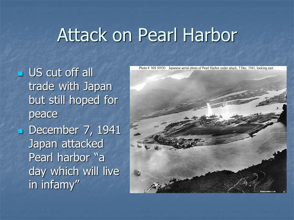 Attack on Pearl Harbor US cut off all trade with Japan but still hoped for peace.