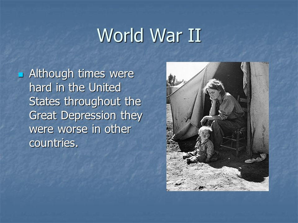 World War II Although times were hard in the United States throughout the Great Depression they were worse in other countries.