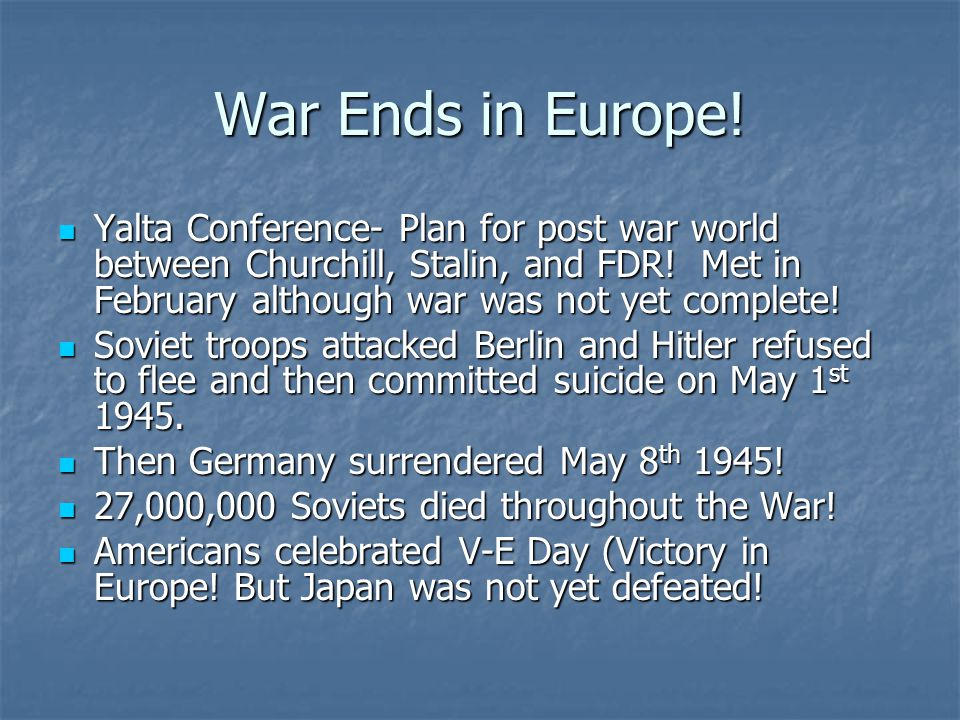 War Ends in Europe! Yalta Conference- Plan for post war world between Churchill, Stalin, and FDR! Met in February although war was not yet complete!