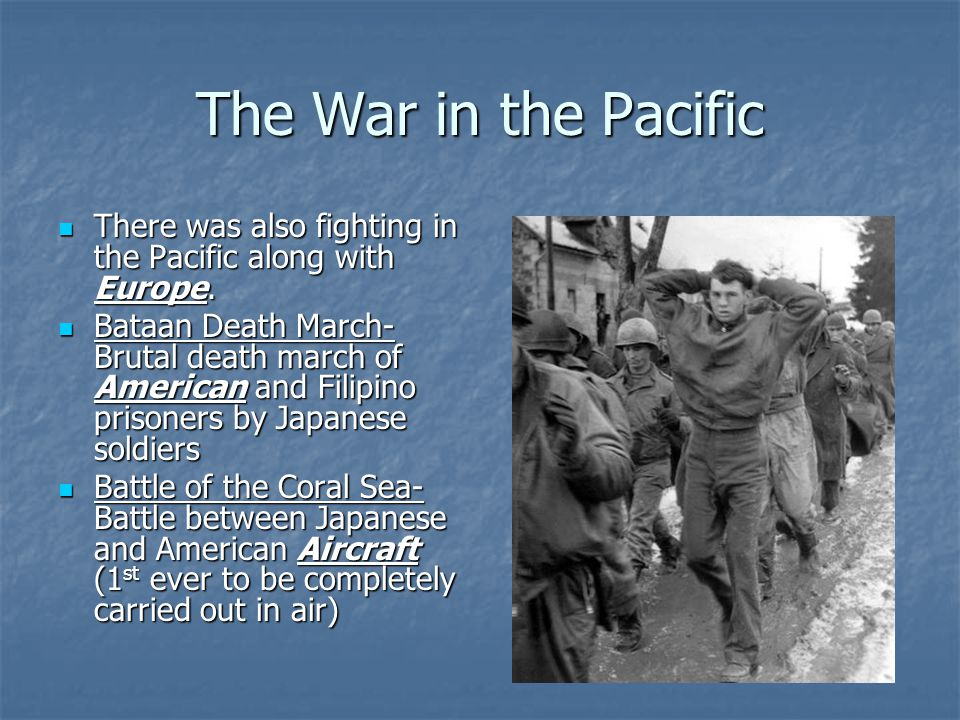 The War in the Pacific There was also fighting in the Pacific along with Europe.