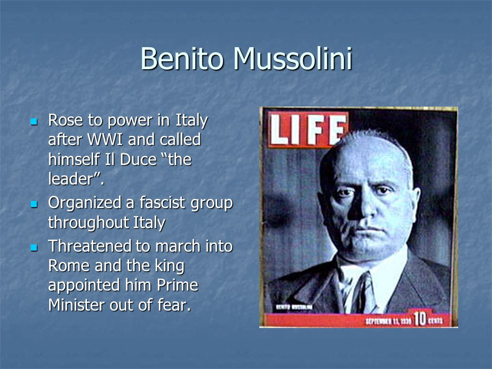 Benito Mussolini Rose to power in Italy after WWI and called himself Il Duce the leader . Organized a fascist group throughout Italy.