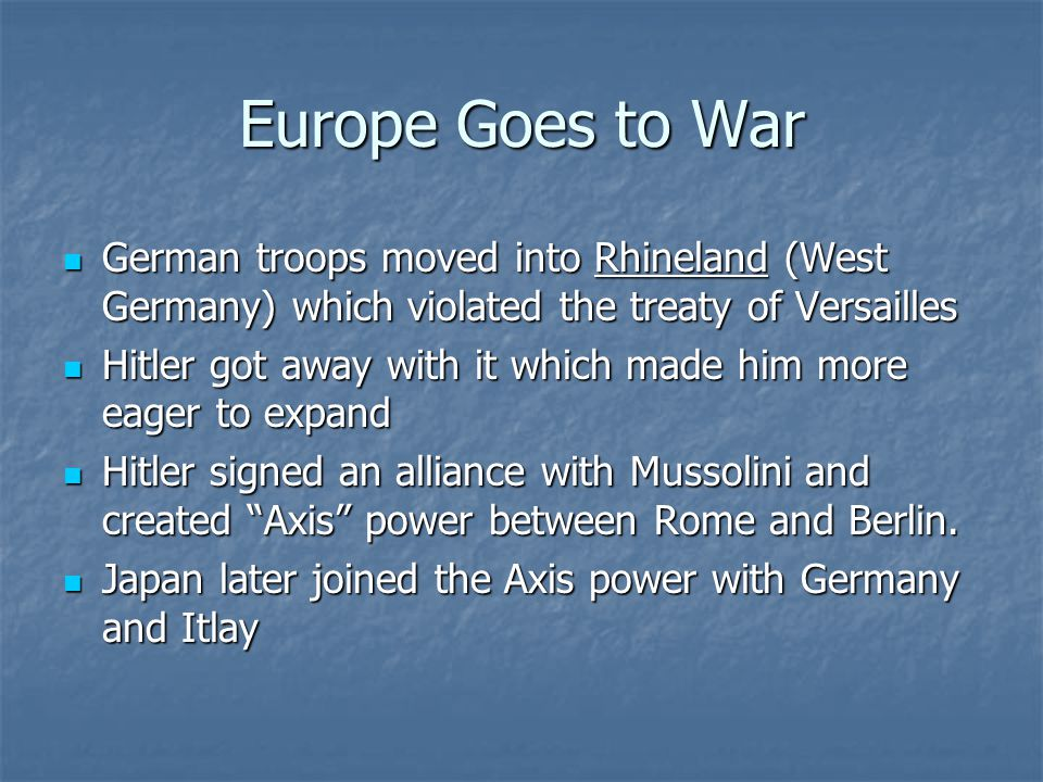 Europe Goes to War German troops moved into Rhineland (West Germany) which violated the treaty of Versailles.