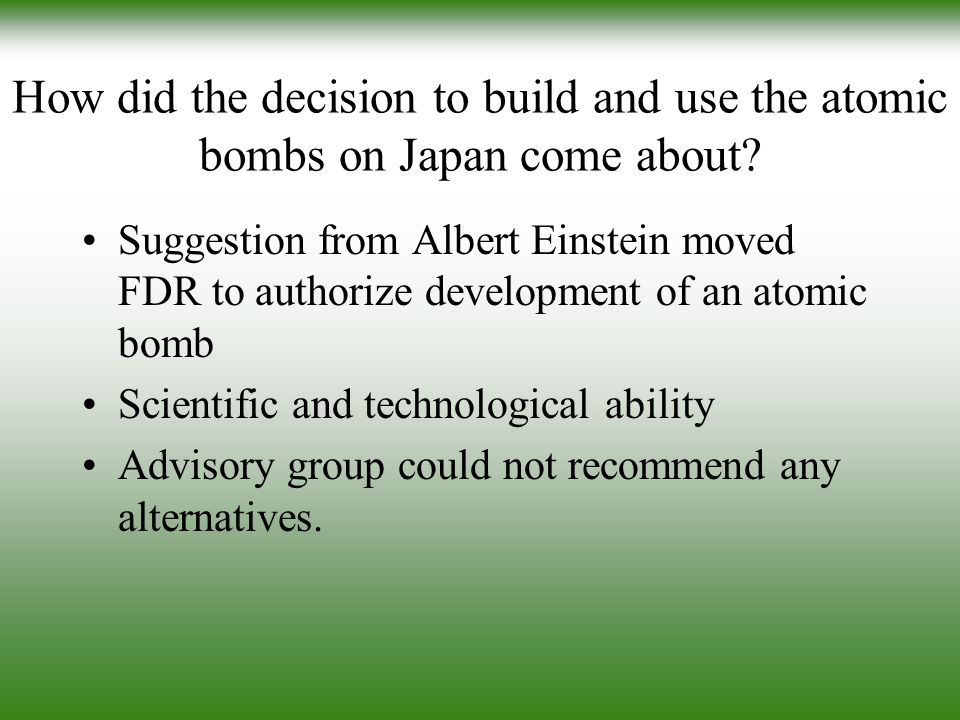 How did the decision to build and use the atomic bombs on Japan come about
