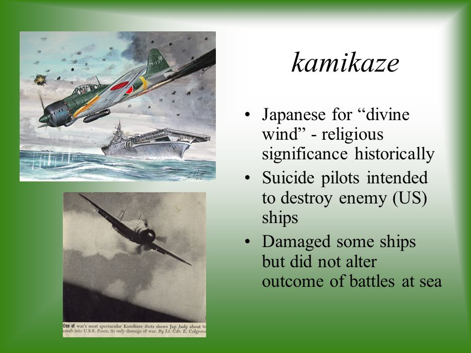 kamikaze Japanese for divine wind - religious significance historically. Suicide pilots intended to destroy enemy (US) ships.