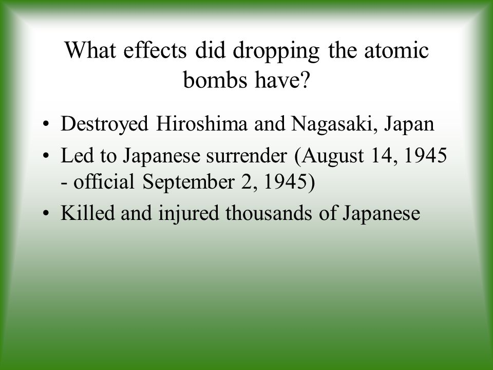 What effects did dropping the atomic bombs have