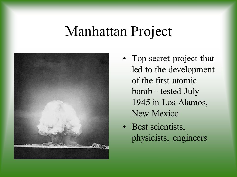 Manhattan Project Top secret project that led to the development of the first atomic bomb - tested July 1945 in Los Alamos, New Mexico.