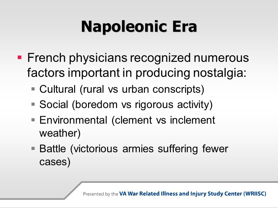Napoleonic Era French physicians recognized numerous factors important in producing nostalgia: Cultural (rural vs urban conscripts)