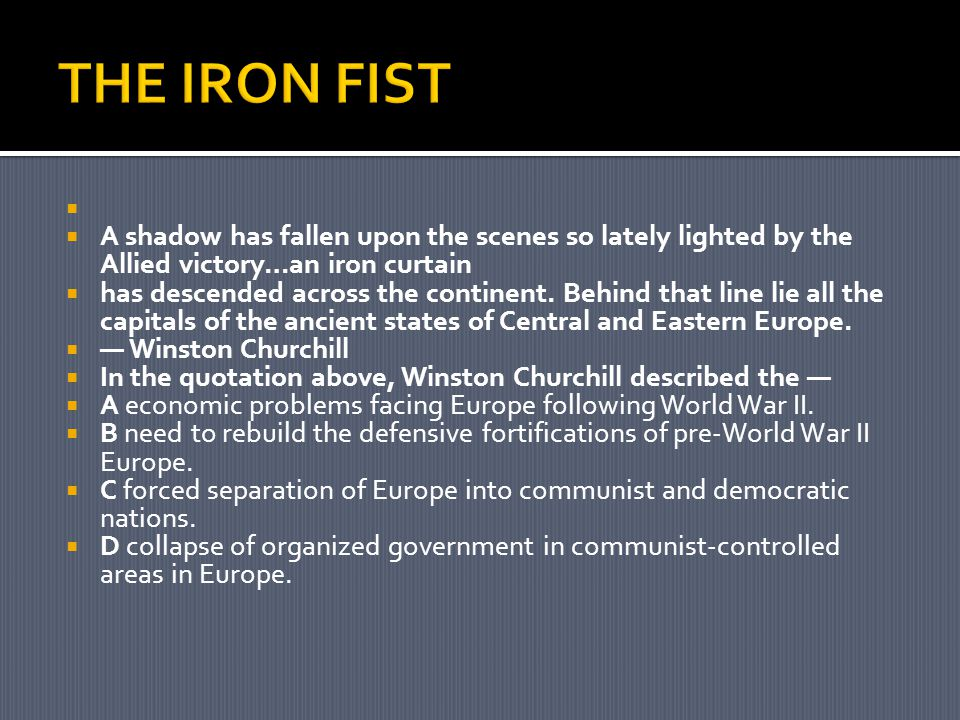 THE IRON FIST A shadow has fallen upon the scenes so lately lighted by the Allied victory…an iron curtain.
