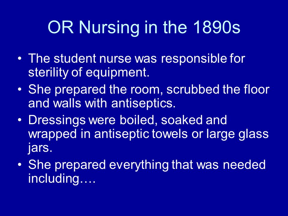 OR Nursing in the 1890s The student nurse was responsible for sterility of equipment.