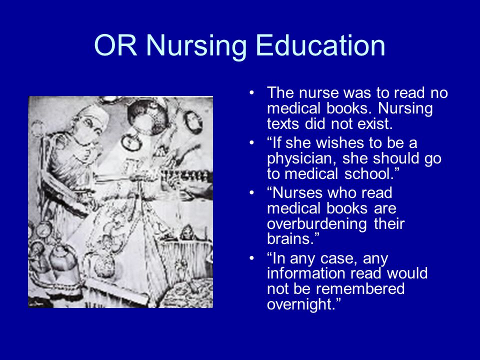 OR Nursing Education The nurse was to read no medical books. Nursing texts did not exist.
