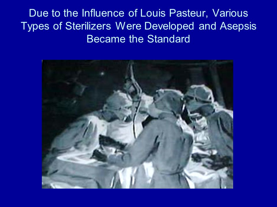 Due to the Influence of Louis Pasteur, Various Types of Sterilizers Were Developed and Asepsis Became the Standard