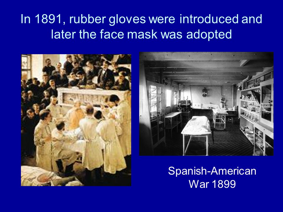 In 1891, rubber gloves were introduced and later the face mask was adopted