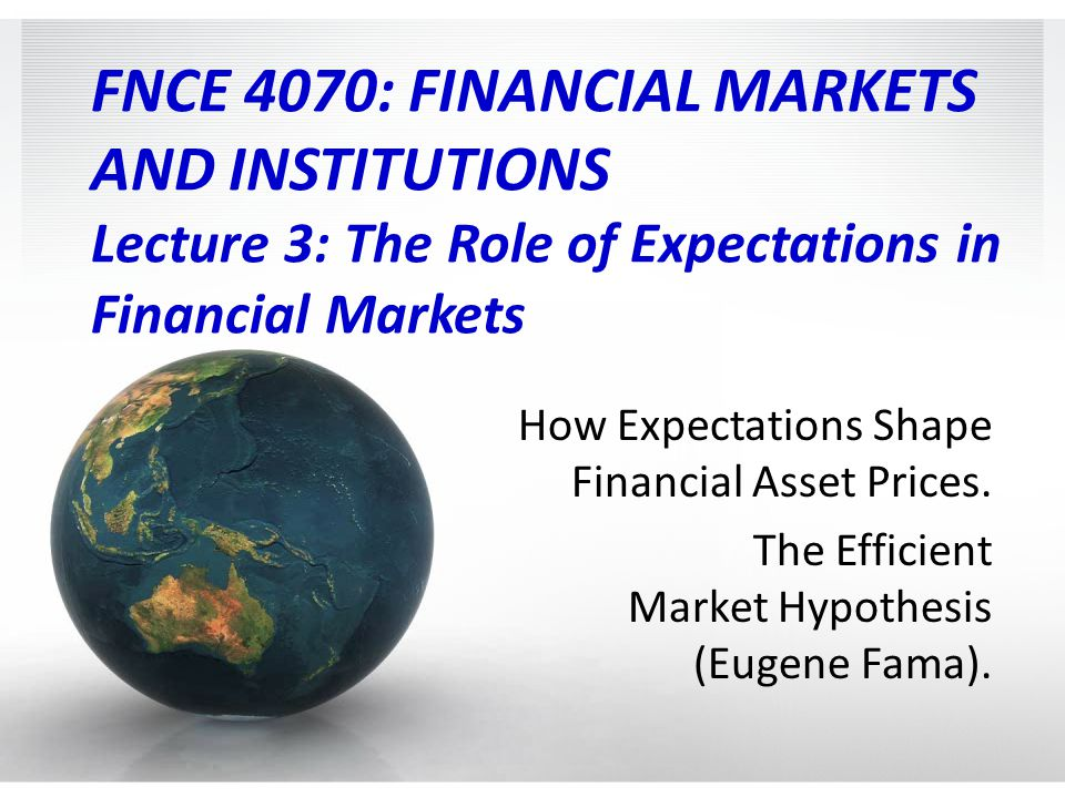FNCE 4070: FINANCIAL MARKETS AND INSTITUTIONS Lecture 3: The Role of Expectations in Financial Markets