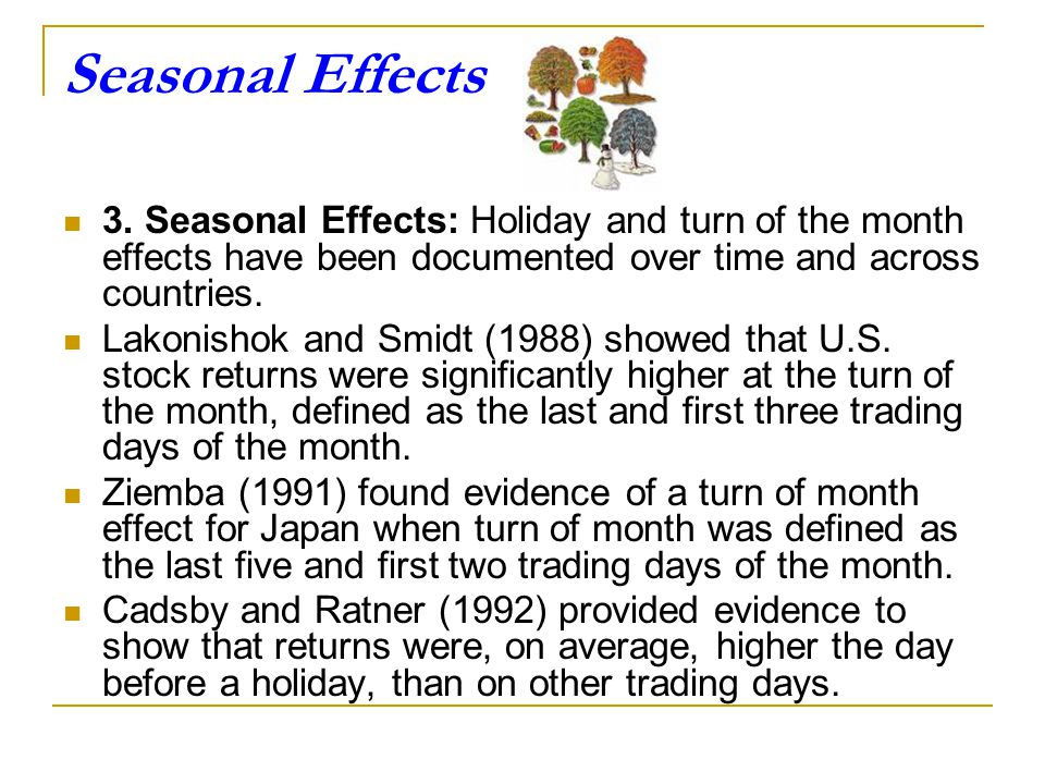 Seasonal Effects 3. Seasonal Effects: Holiday and turn of the month effects have been documented over time and across countries.