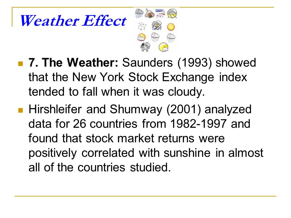 Weather Effect 7. The Weather: Saunders (1993) showed that the New York Stock Exchange index tended to fall when it was cloudy.