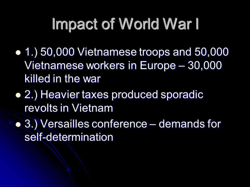 Impact of World War I 1.) 50,000 Vietnamese troops and 50,000 Vietnamese workers in Europe – 30,000 killed in the war.