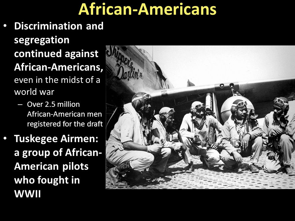 African-Americans Discrimination and segregation continued against African-Americans, even in the midst of a world war.