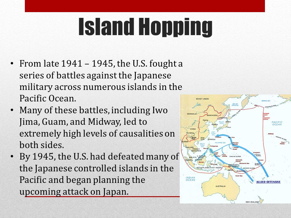 Island Hopping From late 1941 – 1945, the U.S. fought a series of battles against the Japanese military across numerous islands in the Pacific Ocean.