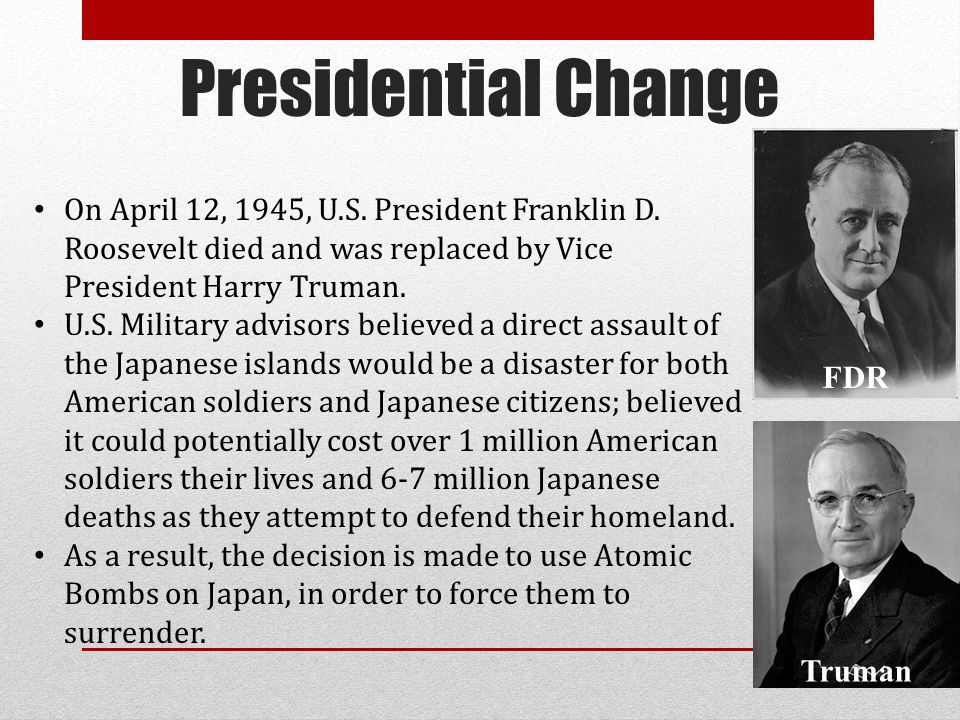 Presidential Change On April 12, 1945, U.S. President Franklin D. Roosevelt died and was replaced by Vice President Harry Truman.