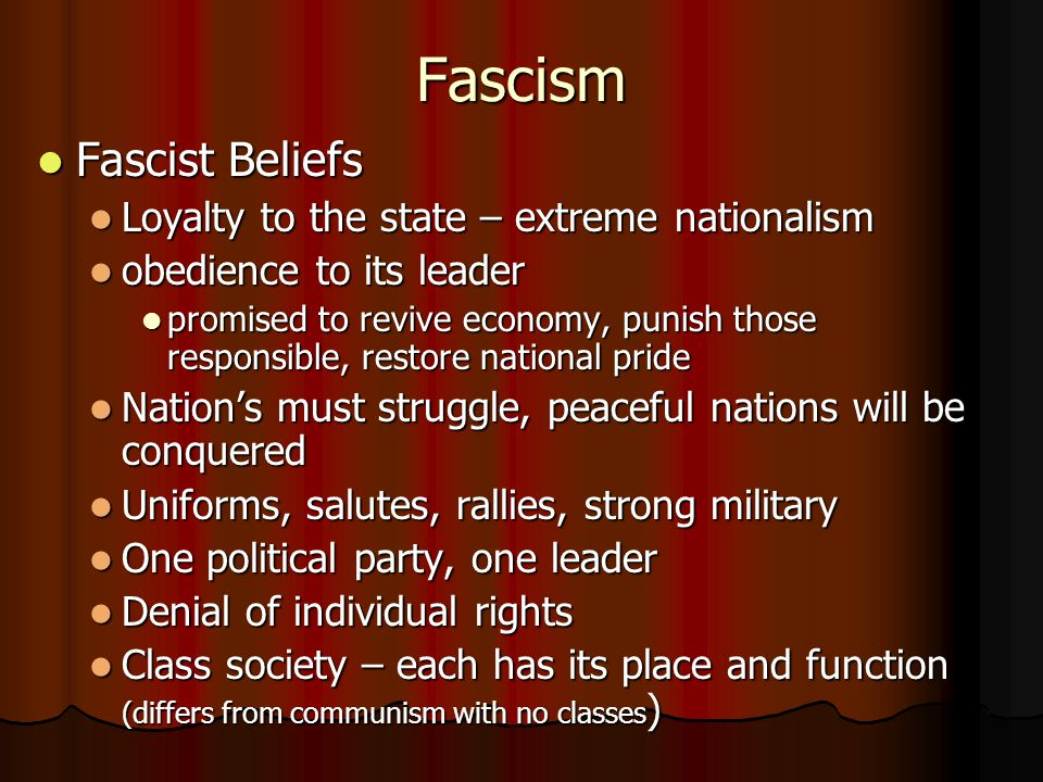 Fascism Fascist Beliefs Loyalty to the state – extreme nationalism