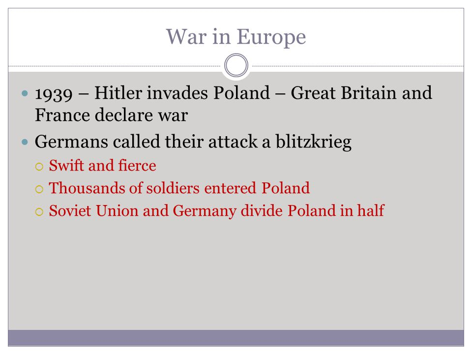 War in Europe 1939 – Hitler invades Poland – Great Britain and France declare war. Germans called their attack a blitzkrieg.