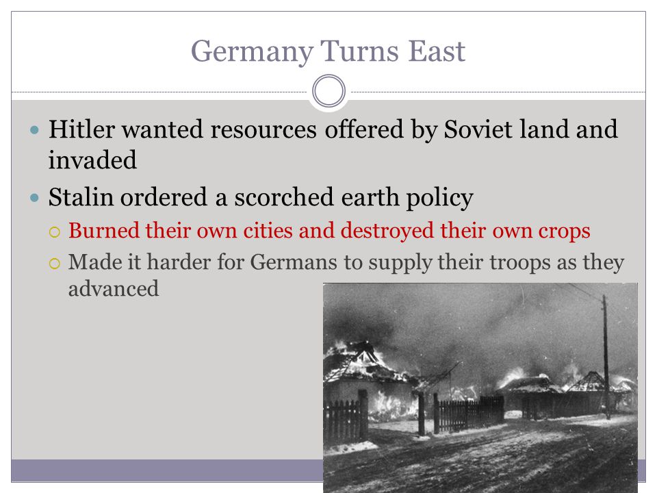 Germany Turns East Hitler wanted resources offered by Soviet land and invaded. Stalin ordered a scorched earth policy.