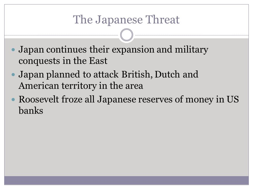 The Japanese Threat Japan continues their expansion and military conquests in the East.