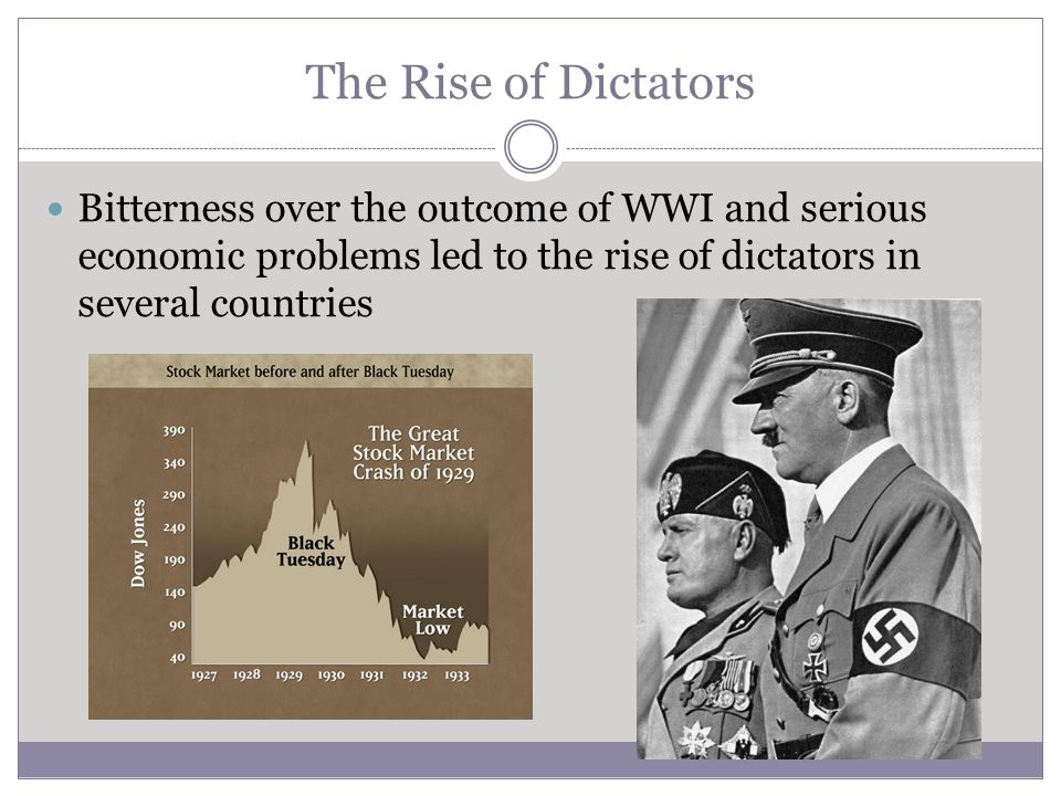 The Rise of Dictators Bitterness over the outcome of WWI and serious economic problems led to the rise of dictators in several countries.