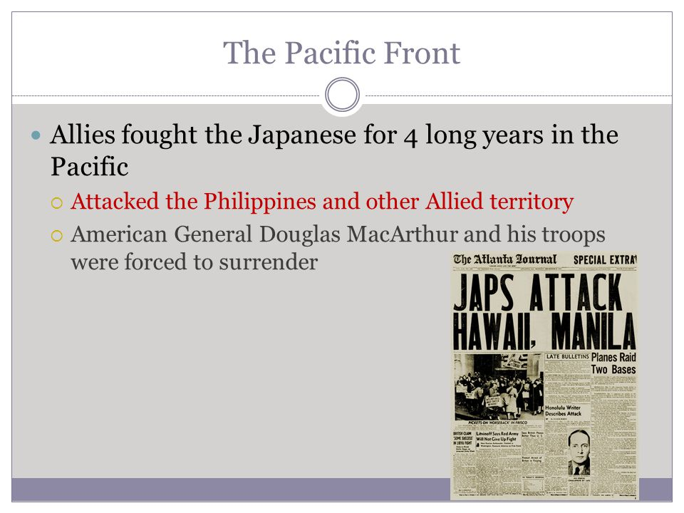 The Pacific Front Allies fought the Japanese for 4 long years in the Pacific. Attacked the Philippines and other Allied territory.