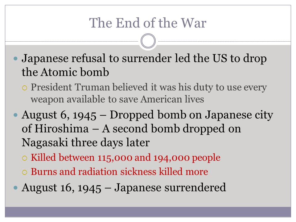 The End of the War Japanese refusal to surrender led the US to drop the Atomic bomb.