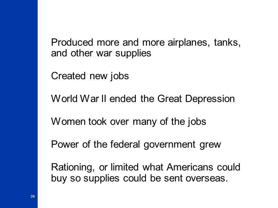 Produced more and more airplanes, tanks, and other war supplies Created new jobs World War II ended the Great Depression Women took over many of the jobs Power of the federal government grew Rationing, or limited what Americans could buy so supplies could be sent overseas.