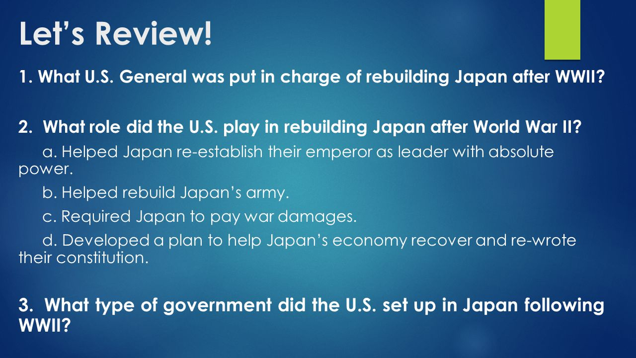 Let's Review! 1. What U.S. General was put in charge of rebuilding Japan after WWII