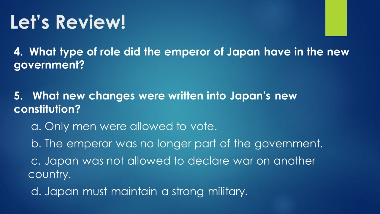 Let's Review! 4. What type of role did the emperor of Japan have in the new government