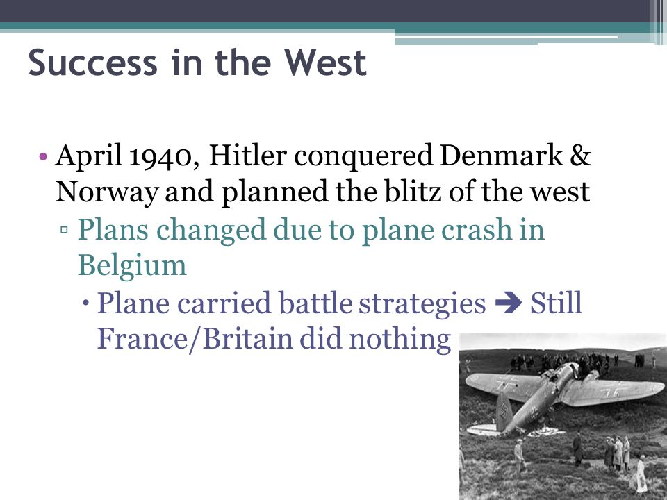 Success in the West April 1940, Hitler conquered Denmark & Norway and planned the blitz of the west.