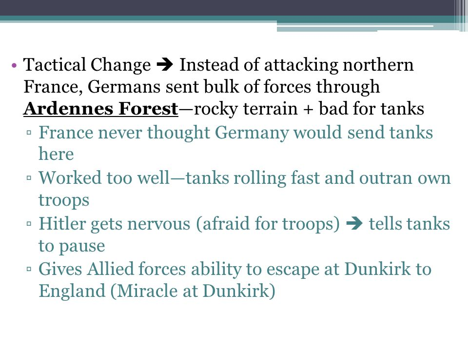 Tactical Change  Instead of attacking northern France, Germans sent bulk of forces through Ardennes Forest—rocky terrain + bad for tanks