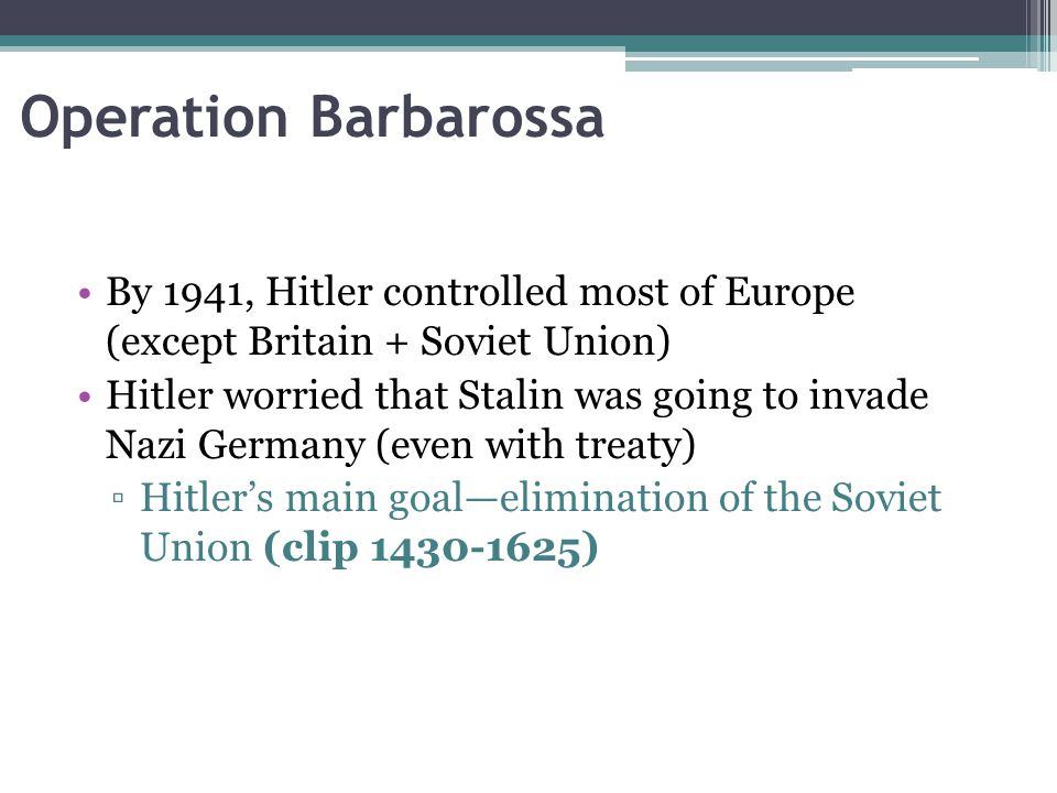 Operation Barbarossa By 1941, Hitler controlled most of Europe (except Britain + Soviet Union)