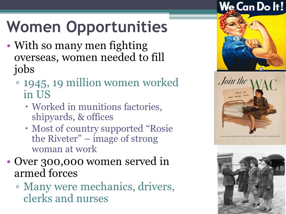 Women Opportunities With so many men fighting overseas, women needed to fill jobs. 1945, 19 million women worked in US.