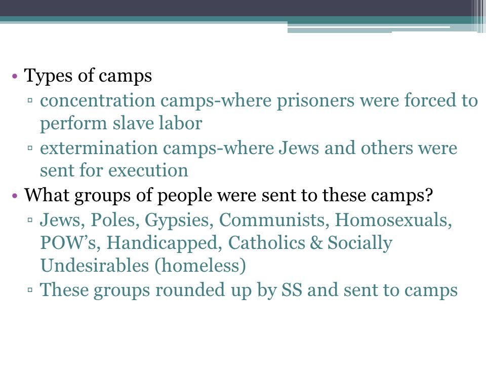 Types of camps concentration camps-where prisoners were forced to perform slave labor.